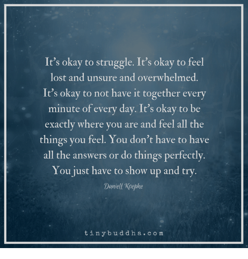 Its okay to struggle. It okay to be exactly where you are and feel all the things you feel. You dont have to all the answers.