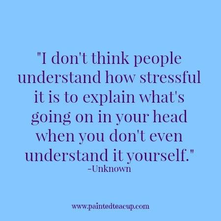 I-dont-think-people-understand-how-stressful-it-is-to-explain-whats-going-on-in-your-head-when-you-dont-even-understand-it-yourself.-Unknown.jpg